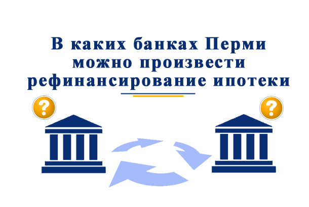В каких банках можно произвести рефинансирование ипотеки в Перми?